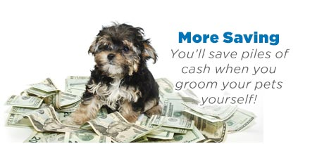 More Saving: You'll save piles of cash when you groom your pets yourself!